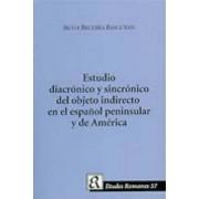 Un Estudio Diacronico y Sincronico del Objeto Indirecto en el Espanol Peninsula y de America by Silvia Becerra Bascunan