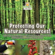 Protecting Our Natural Resources! Learn How to Protect the Earth and Reduce Pollution for Kids - Children's Environment & Ecology Books by Baby Iq Builder Books