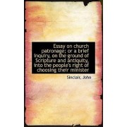 Essay on Church Patronage; Or a Brief Inquiry, on the Ground of Scripture and Antiquity, Into the Pe by Sinclair John