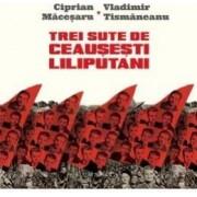 Trei sute de ceausesti liliputani - Ciprian Macesaru Vladimir Tismaneanu