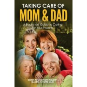 Taking Care of Mom and Dad: A Beginners Guide to Caring for Your Parents