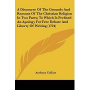 A Discourse Of The Grounds And Reasons Of The Christian Religion In Two Parts; To Which Is Prefixed An Apology For Free Debate And Liberty Of Writing (1724) by Anthony Collins