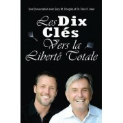 Les Dix Cle?s Vers La Liberte? Totale - Ten Keys to Total Freedom French by Gary M Douglas