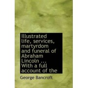 Illustrated Life, Services, Martyrdom and Funeral of Abraham Lincoln ... with a Full Account of the by George Bancroft
