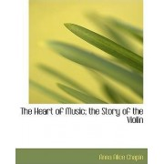 The Heart of Music; The Story of the Violin by Anna Alice Chapin