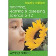 Teaching, Learning and Assessing Science 5-12 by Wynne Harlen