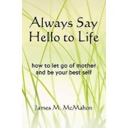 Always Say Hello to Life by James M McMahon