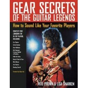 Gear Secrets of the Guitar Legends: How to Sound Like Your Favorite Players [With CD]
