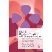Morals, Rights and Practice in the Human Services by Marie Connolly