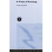 In Praise of Sociology by Gordon Marshall
