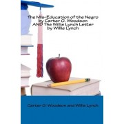 The MIS-Education of the Negro by Carter G. Woodson and the Willie Lynch Letter by Willie Lynch by Carter G Woodson