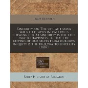 Sincerity, Or, the Upright Mans Walk to Heaven in Two Parts Shewing I. That Sincerity Is the True Way to Happiness, II. That the Keeping of Our Selves from Our Own Iniquity Is the True Way to Sincerity (1687) by James Oldfield