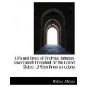 Life and Times of Andrew Johnson, Seventeenth President of the United States. Written from a Nationa by Andrew Johnson