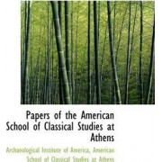 Papers of the American School of Classical Studies at Athens by Archaeological Institute Of America