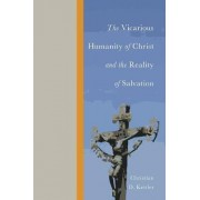 The Vicarious Humanity of Christ and the Reality of Salvation by Christian D Kettler