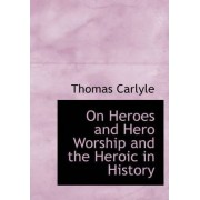 On Heroes and Hero Worship and the Heroic in History by Thomas Carlyle