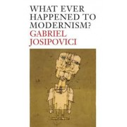 What Ever Happened to Modernism? by Gabriel Josipovici