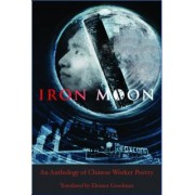 Iron Moon: An Anthology of Chinese Worker Poetry by Eleanor Goodman