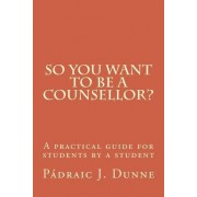 So You Want to Be a Counsellor? by Padraic J Dunne Phd