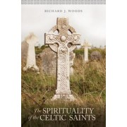 The Spirituality of the Celtic Saints by Richard Woods
