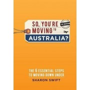 So, You're Moving to Australia? by Sharon Swift