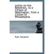 Letter on the Rebellion, to a Citizen of Washington, from a Citizen of Philadelphia by Rush Benjamin