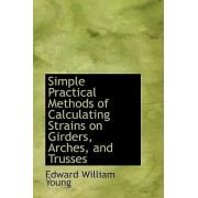 Simple Practical Methods of Calculating Strains on Girders, Arches, and Trusses by Edward William Young