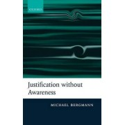 Justification without Awareness by Michael Bergmann