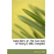 Twice Born, Or, the Two Lives of Henry O. Wills, Evangelist by Henry O Wills