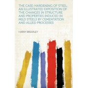 The Case-Hardening of Steel; An Illustrated Exposition of the Changes in Structure and Properties Induced in Mild Steels by Cementation and Allied Processes by Harry Brearley
