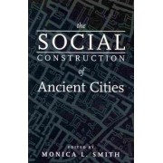 The Social Construction of Ancient Cities by Monica L Smith