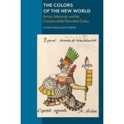 The Colors of New World - Artists, Materials, and the Creation of the Florentine Codex by Diana Magalori Kerpel