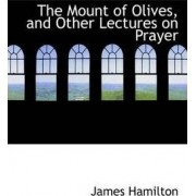 The Mount of Olives, and Other Lectures on Prayer by James Hamilton