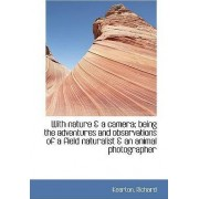 With Nature & a Camera; Being the Adventures and Observations of a Field Naturalist & an Animal Phot by Kearton Richard