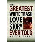 The Greatest White Trash Love Story Ever Told by Rhett Ellis