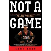 Not a Game: The Incredible Rise and Unthinkable Fall of Allen Iverson, Paperback