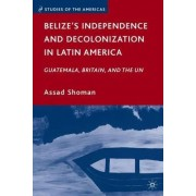 Belize's Independence and Decolonization in Latin America by Assad Shoman
