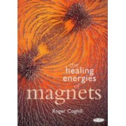 The Healing Energies of Magnets by Roger Coghill