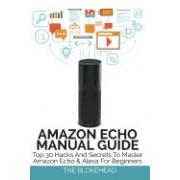 Amazon Echo Manual Guide: Top 30 Hacks and Secrets to Master Amazon Echo & Alexa for Beginners