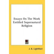 Essays on the Work Entitled Supernatural Religion by J B Lightfoot