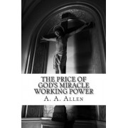 The Price of God's Miracle Working Power by A A Allen
