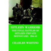 Hitler's Warriors. The Final Battle of Hitler's Private Bodyguard, 1944-45 by HENRY CHARLES WHITING