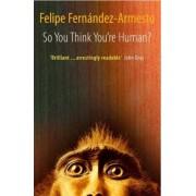So You Think You're Human? by Dr. Felipe Fernandez-Armesto