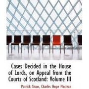 Cases Decided in the House of Lords, on Appeal from the Courts of Scotland by Lecturer in Logic Patrick Shaw