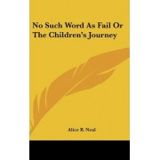 No Such Word as Fail or the Children's Journey by Alice B Neal