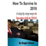 How to Survive in 2016: A Step by Step Ways to Become Rich in 2016!