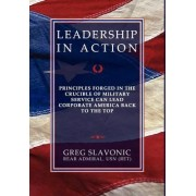 Leadership in Action - Principles Forged in the Crucible of Military Service Can Lead Corporate America Back to the Top by Greg Slavonic
