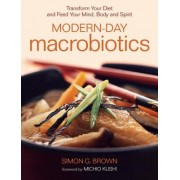 Modern-Day Macrobiotics: Transform Your Diet and Feed Your Mind, Body and Spirit