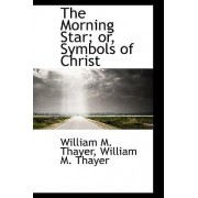 The Morning Star; Or, Symbols of Christ by William Makepeace Thayer