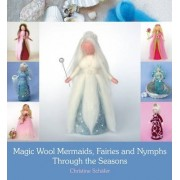 Magic Wool Mermaids, Fairies and Nymphs Through the Seasons by Christine Sch